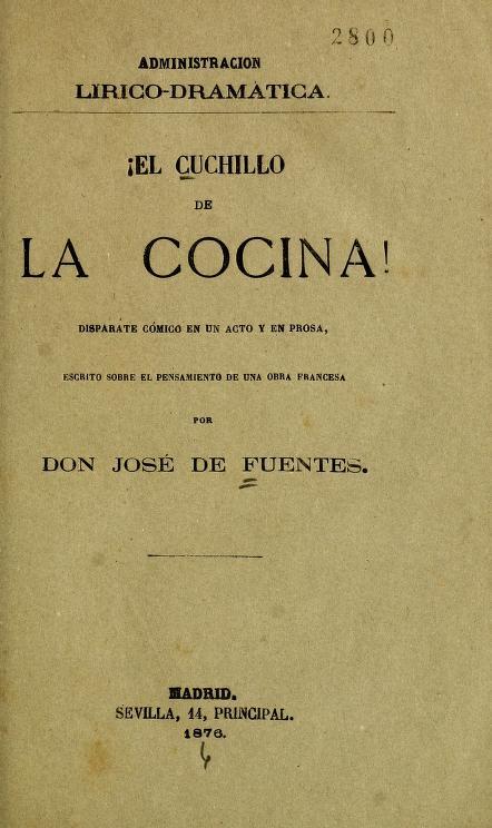 José de, 1845-1882 Fuentes - !El cuchillo de la cocina! : disparate cómico en un acto y en prosa, escrito sobre el pensamiento de una obra francesa